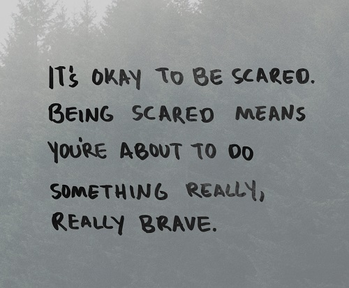 New job quote - It's Okay to be scared. Being scared means you're about to do something really, really brave