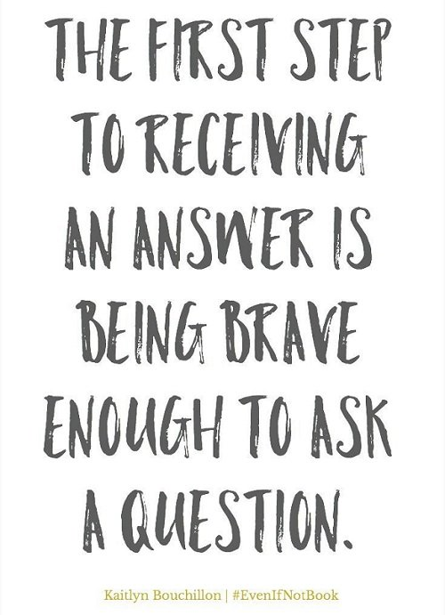 New job quote - The first step to receiving an answer is being brave enough to ask a question