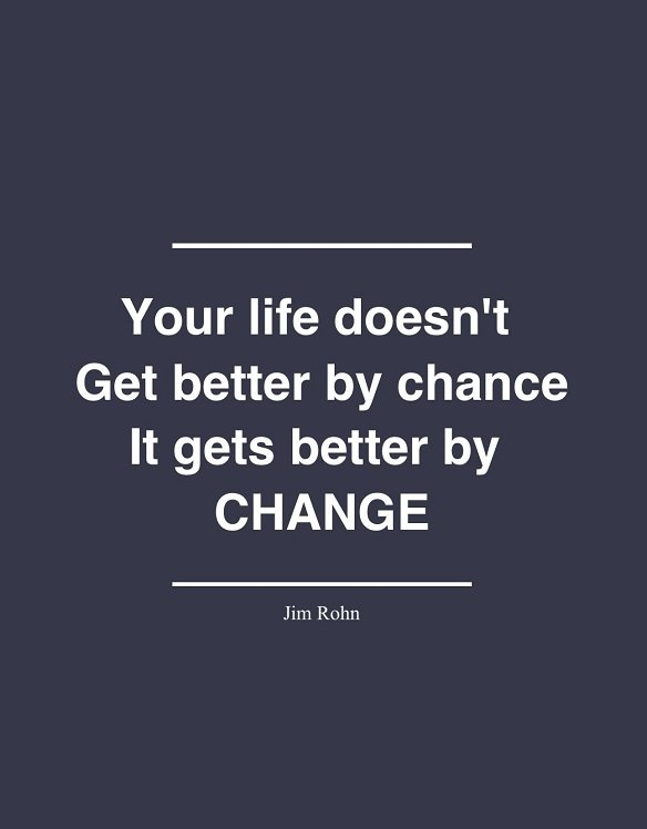 New job quote - Your life doesn't get better by chance. It gets better by change.