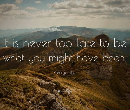 New job quote - It's never too late to be what you might have been