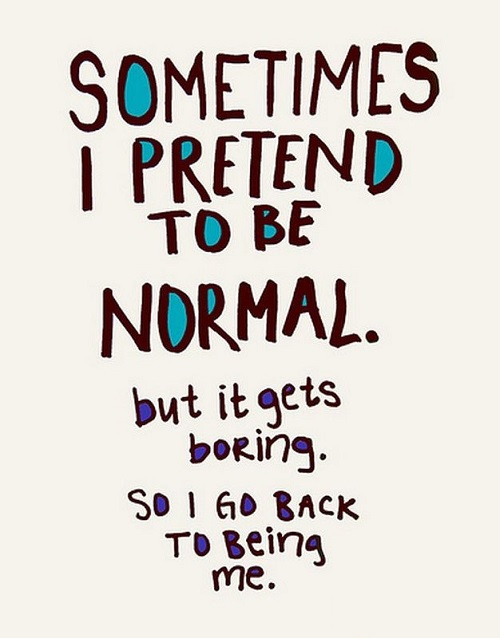 New job quote - Sometimes I pretend to be normal. But it gets boring, so I go back to being me.